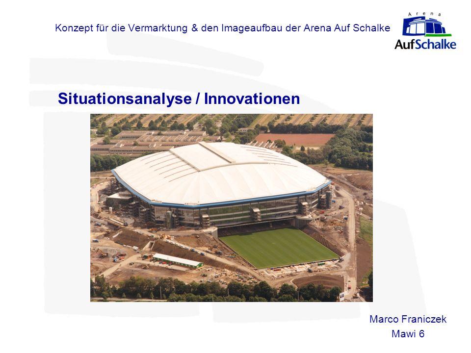 Konzept für die Vermarktung & den Imageaufbau der Arena Auf Schalke Situationsanalyse / Innovationen Marco Franiczek Mawi 6