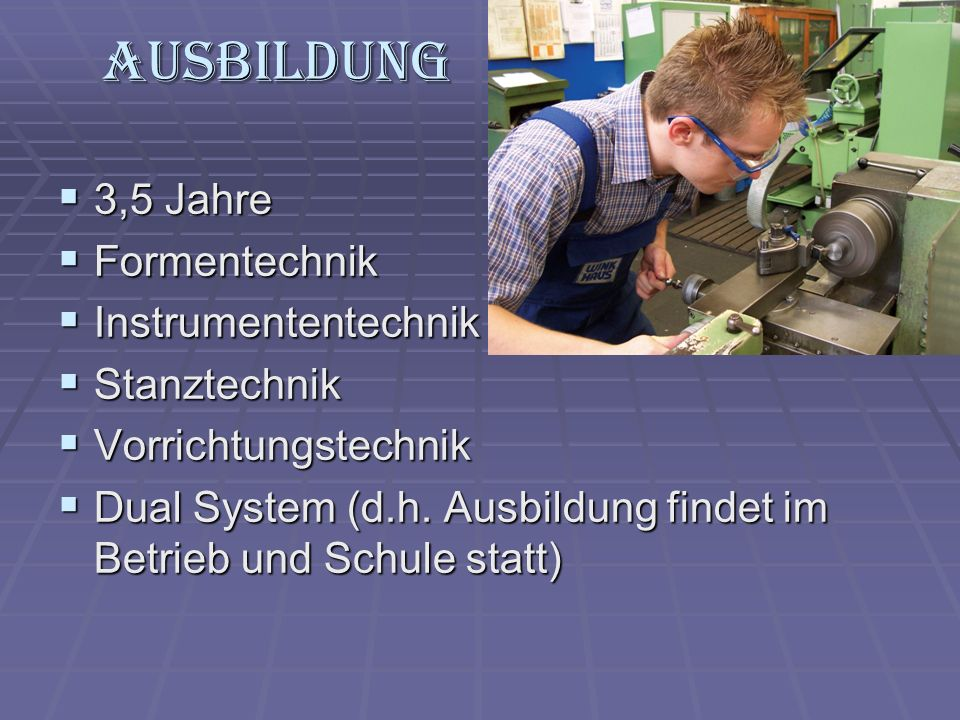 Ausbildung 3,5 Jahre 3,5 Jahre Formentechnik Formentechnik Instrumententechnik Instrumententechnik Stanztechnik Stanztechnik Vorrichtungstechnik Vorri