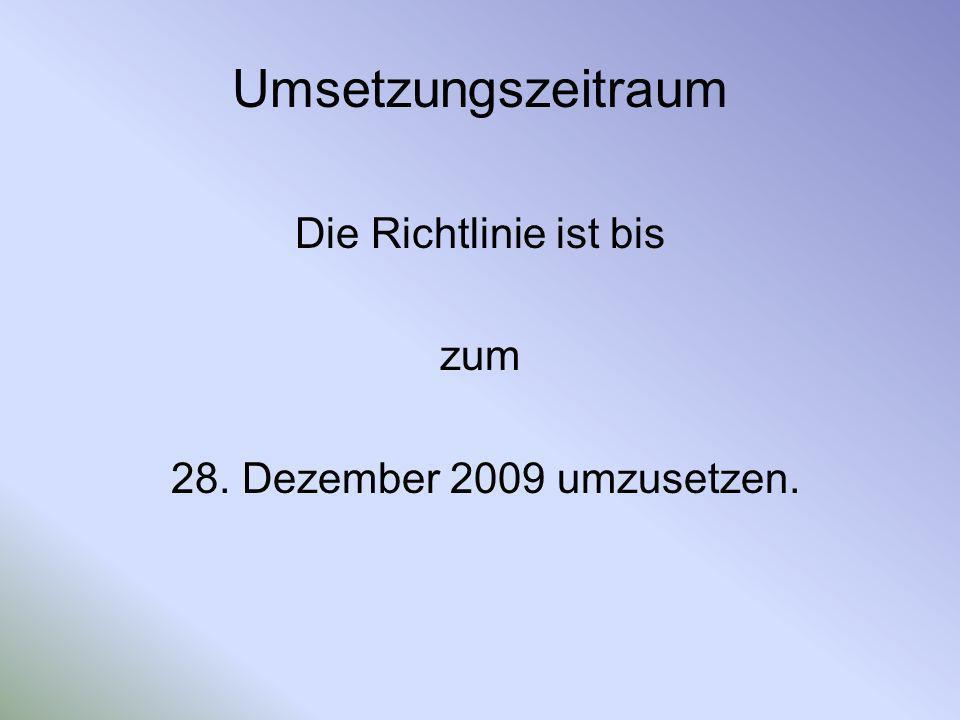 Umsetzungszeitraum Die Richtlinie ist bis zum 28. Dezember 2009 umzusetzen.
