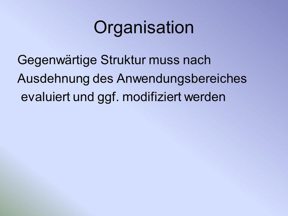 Organisation Gegenwärtige Struktur muss nach Ausdehnung des Anwendungsbereiches evaluiert und ggf. modifiziert werden