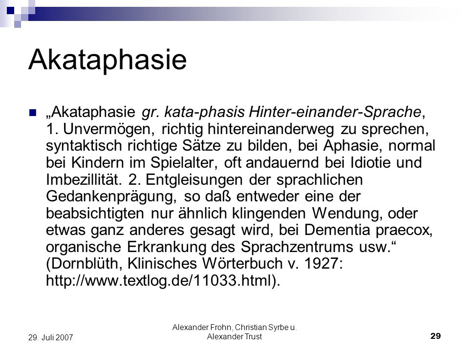 Alexander Frohn, Christian Syrbe u. Alexander Trust29 29. Juli 2007 Akataphasie Akataphasie gr. kata-phasis Hinter-einander-Sprache, 1. Unvermögen, ri