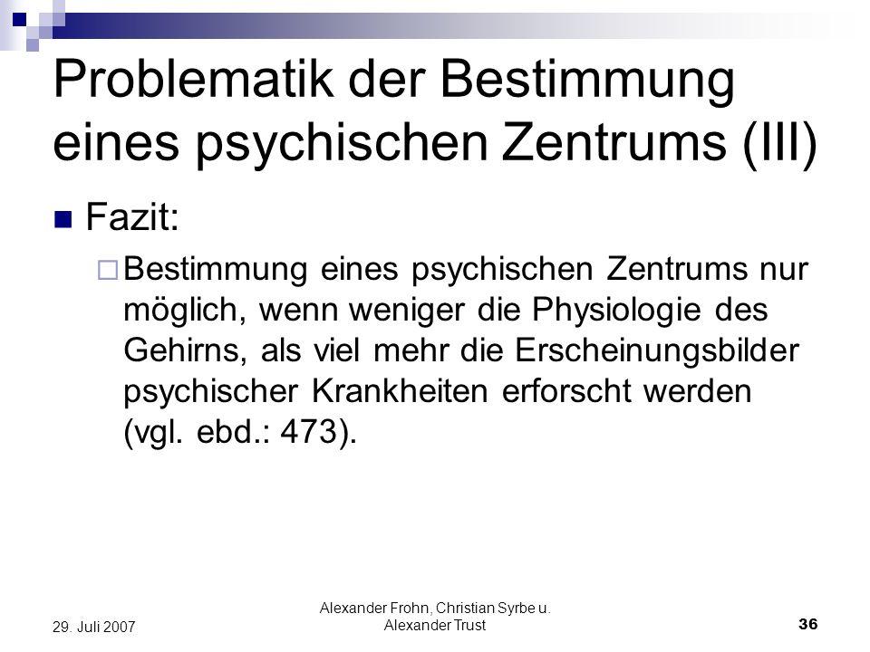 Alexander Frohn, Christian Syrbe u. Alexander Trust36 29. Juli 2007 Problematik der Bestimmung eines psychischen Zentrums (III) Fazit: Bestimmung eine