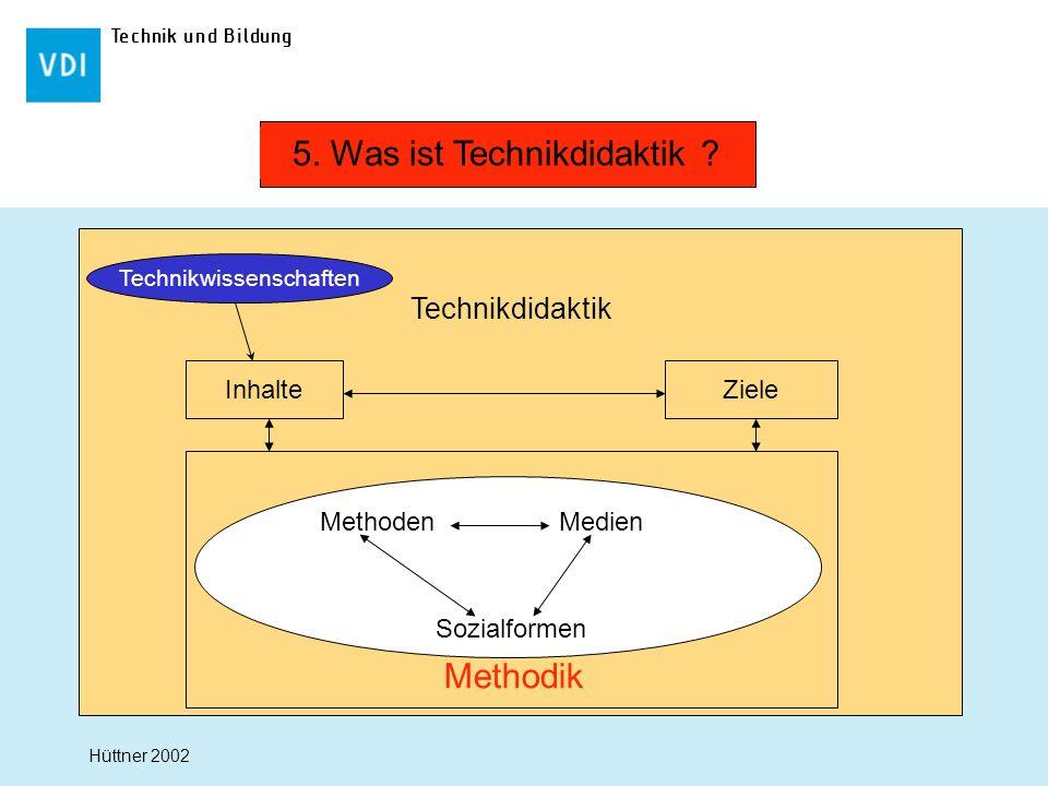 Technik und Bildung Technikdidaktik Inhalte Ziele Methodik MethodenMedien Sozialformen 5. Was ist Technikdidaktik ? Hüttner 2002 Technikwissenschaften