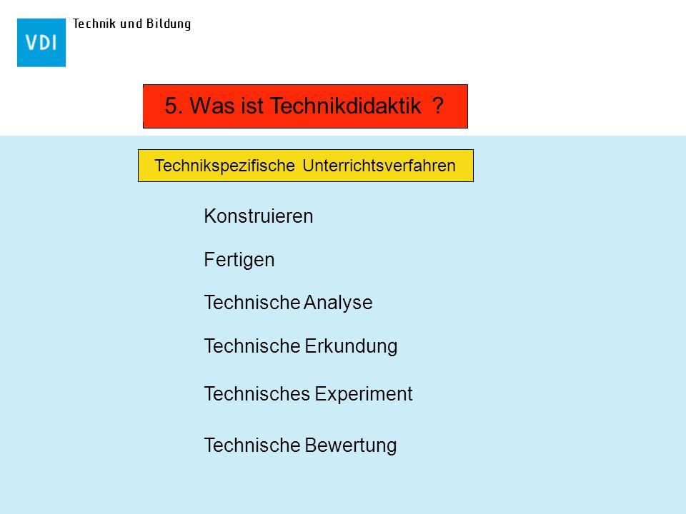 Technik und Bildung Konstruieren Fertigen Technische Analyse Technische Erkundung Technische Bewertung 5. Was ist Technikdidaktik ? Technikspezifische