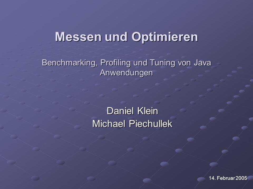 Messen und Optimieren Benchmarking, Profiling und Tuning von Java Anwendungen Daniel Klein Michael Piechullek 14. Februar 2005