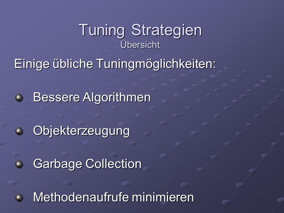 Tuning Strategien Übersicht Einige übliche Tuningmöglichkeiten: Bessere Algorithmen Objekterzeugung Garbage Collection Methodenaufrufe minimieren