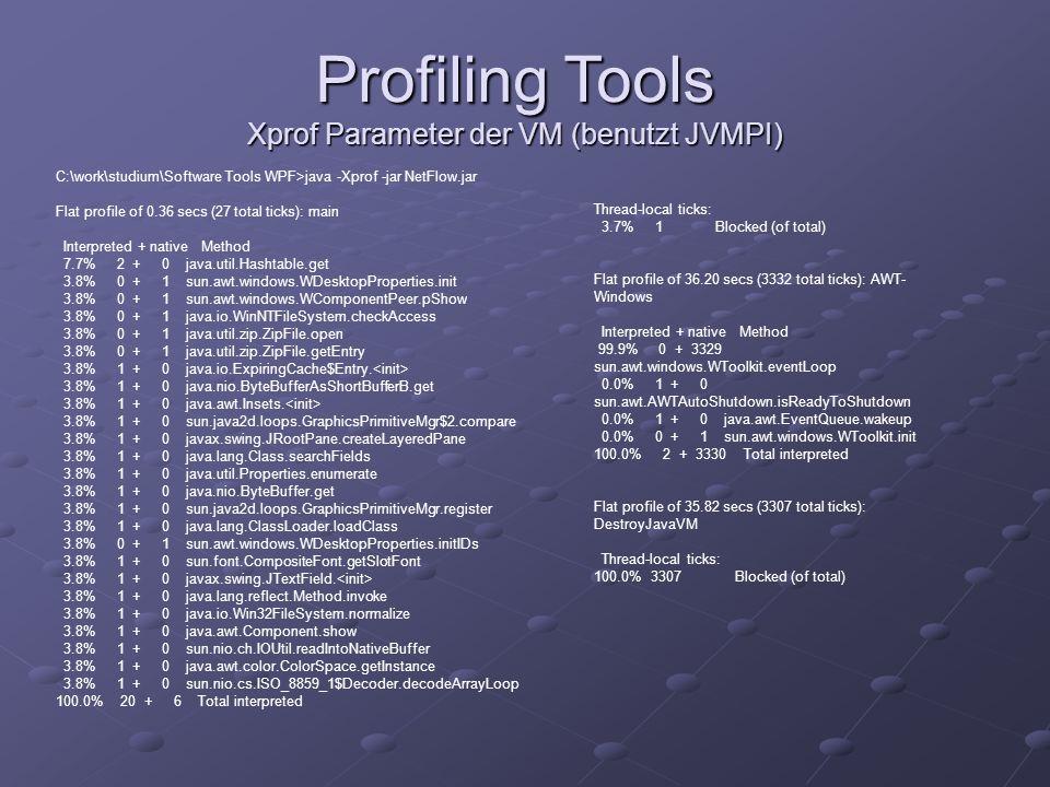 Profiling Tools Xprof Parameter der VM (benutzt JVMPI) C:\work\studium\Software Tools WPF>java -Xprof -jar NetFlow.jar Flat profile of 0.36 secs (27 t