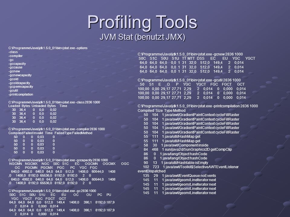 Profiling Tools JVM Stat (benutzt JMX) C:\Programme\Java\jdk1.5.0_01\bin>jstat.exe -options -class -compiler -gc -gccapacity -gccause -gcnew -gcnewcap