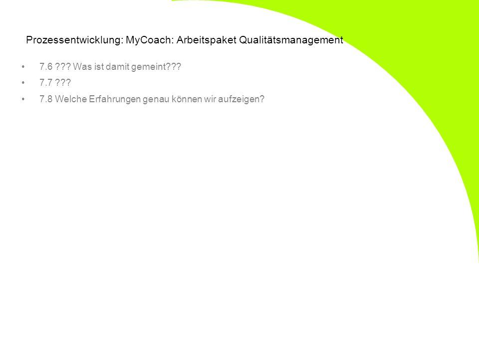 Prozessentwicklung: MyCoach: Arbeitspaket Qualitätsmanagement 7.6 ??? Was ist damit gemeint??? 7.7 ??? 7.8 Welche Erfahrungen genau können wir aufzeig