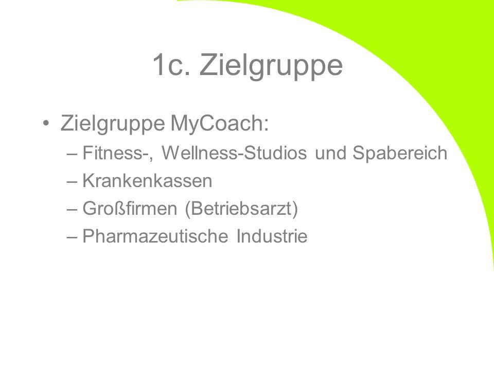 1c. Zielgruppe Zielgruppe MyCoach: –Fitness-, Wellness-Studios und Spabereich –Krankenkassen –Großfirmen (Betriebsarzt) –Pharmazeutische Industrie