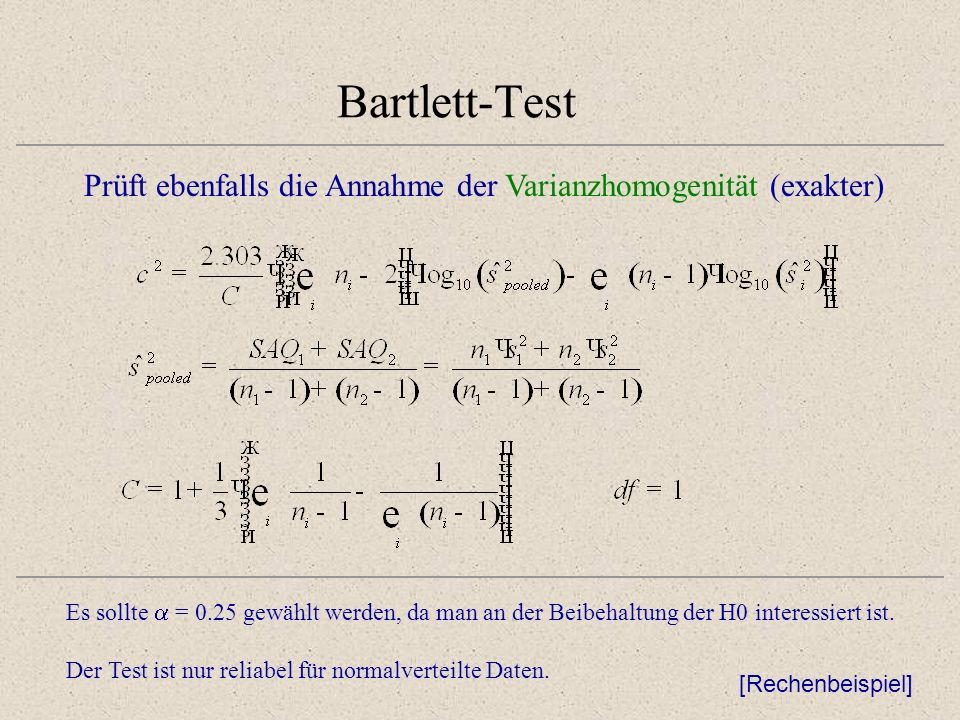 Bartlett-Test Prüft ebenfalls die Annahme der Varianzhomogenität (exakter) Es sollte = 0.25 gewählt werden, da man an der Beibehaltung der H0 interess