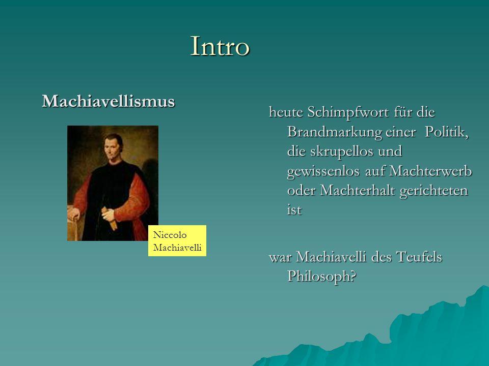 Intro Machiavellismus heute Schimpfwort für die Brandmarkung einer Politik, die skrupellos und gewissenlos auf Machterwerb oder Machterhalt gerichteten ist war Machiavelli des Teufels Philosoph.