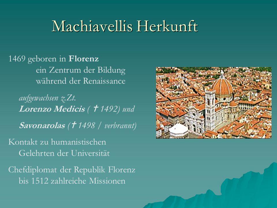 Machiavellis Herkunft 1469 geboren in Florenz ein Zentrum der Bildung während der Renaissance aufgewachsen z.Zt. Lorenzo Medicis ( 1492) und Savonarol