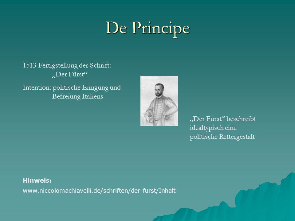 De Principe 1513 Fertigstellung der Schrift: Der Fürst Intention: politische Einigung und Befreiung Italiens Der Fürst beschreibt idealtypisch eine po
