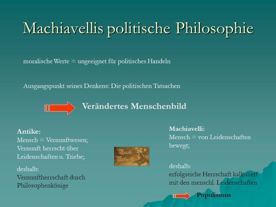 Machiavellis politische Philosophie moralische Werte = ungeeignet für politisches Handeln Ausgangspunkt seines Denkens: Die politischen Tatsachen Verändertes Menschenbild Antike : Mensch = Vernunftwesen; Vernunft herrscht über Leidenschaften u.