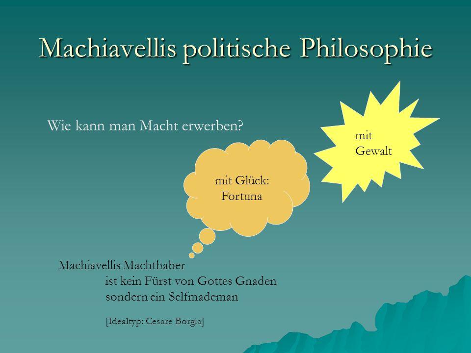 Wie kann man Macht erwerben? mit Gewalt mit Glück: Fortuna Machiavellis Machthaber ist kein Fürst von Gottes Gnaden sondern ein Selfmademan [Idealtyp: