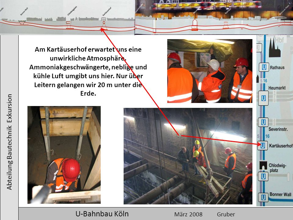 Abteilung Bautechnik Exkursion U-Bahnbau Köln März 2008 Gruber Am Kartäuserhof erwartet uns eine unwirkliche Atmosphäre. Ammoniakgeschwängerte, neblig
