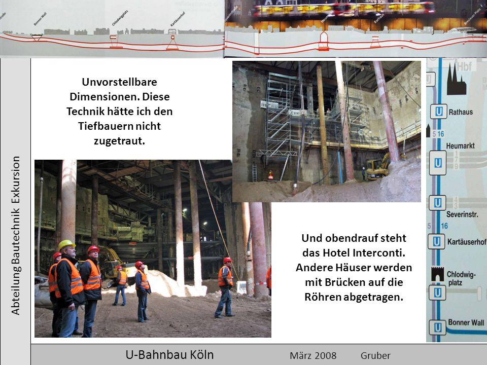 Abteilung Bautechnik Exkursion U-Bahnbau Köln März 2008 Gruber Unvorstellbare Dimensionen. Diese Technik hätte ich den Tiefbauern nicht zugetraut. Und