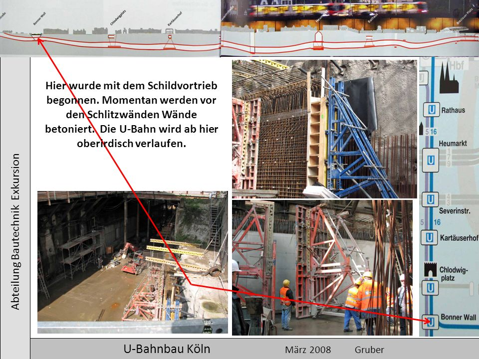 Abteilung Bautechnik Exkursion U-Bahnbau Köln März 2008 Gruber Hier wurde mit dem Schildvortrieb begonnen. Momentan werden vor den Schlitzwänden Wände