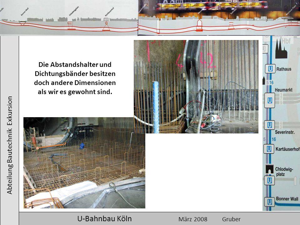 Abteilung Bautechnik Exkursion U-Bahnbau Köln März 2008 Gruber Die Abstandshalter und Dichtungsbänder besitzen doch andere Dimensionen als wir es gewo