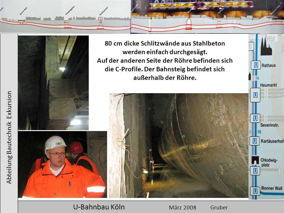 Abteilung Bautechnik Exkursion U-Bahnbau Köln März 2008 Gruber 80 cm dicke Schlitzwände aus Stahlbeton werden einfach durchgesägt. Auf der anderen Sei