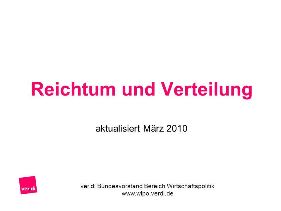 Reichtum und Verteilung aktualisiert März 2010 ver.di Bundesvorstand Bereich Wirtschaftspolitik www.wipo.verdi.de