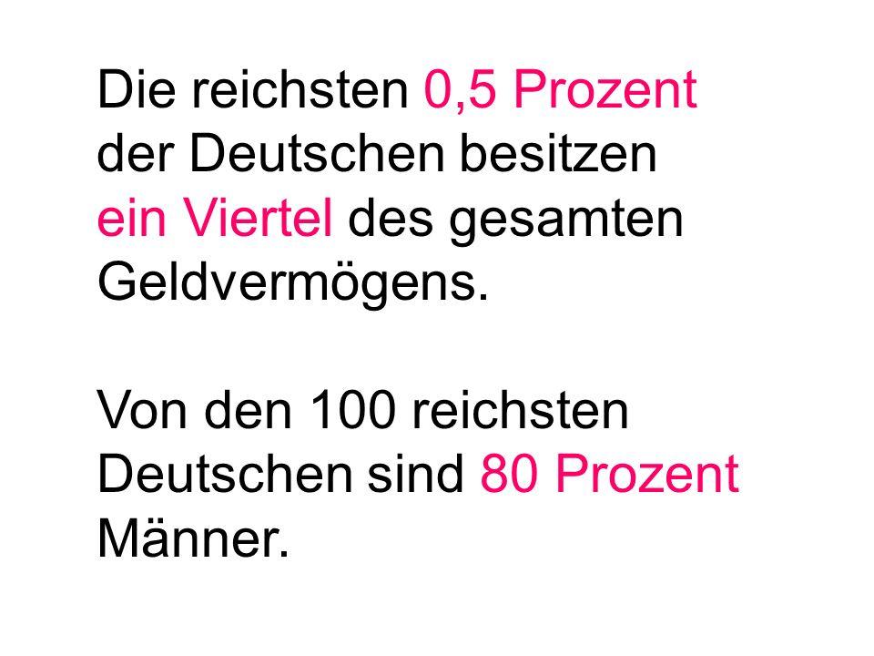 Die reichsten 0,5 Prozent der Deutschen besitzen ein Viertel des gesamten Geldvermögens. Von den 100 reichsten Deutschen sind 80 Prozent Männer.