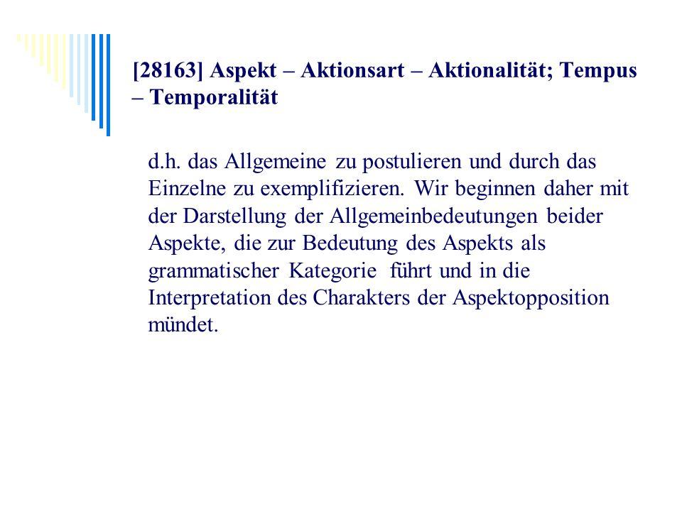 [28163] Aspekt – Aktionsart – Aktionalität; Tempus – Temporalität d.h. das Allgemeine zu postulieren und durch das Einzelne zu exemplifizieren. Wir be