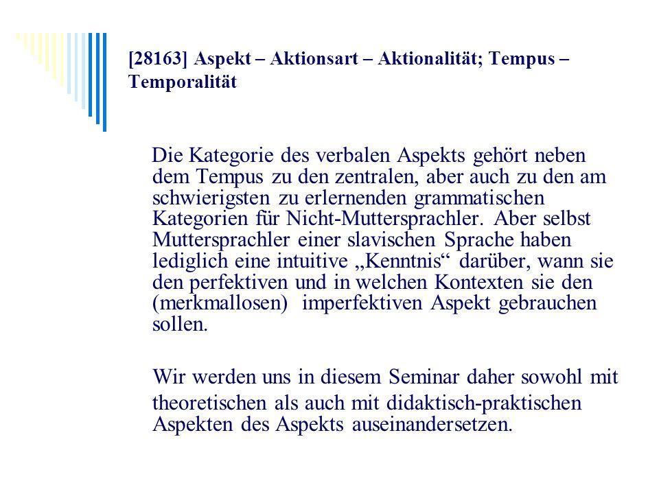 [28163] Aspekt – Aktionsart – Aktionalität; Tempus – Temporalität Die Kategorie des verbalen Aspekts gehört neben dem Tempus zu den zentralen, aber au