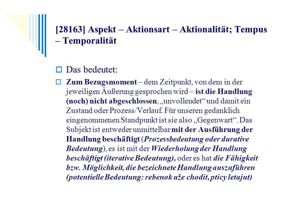 [28163] Aspekt – Aktionsart – Aktionalität; Tempus – Temporalität Das bedeutet: Zum Bezugsmoment – dem Zeitpunkt, von dem in der jeweiligen Äußerung g
