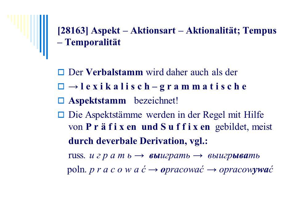 [28163] Aspekt – Aktionsart – Aktionalität; Tempus – Temporalität Der Verbalstamm wird daher auch als der l e x i k a l i s c h – g r a m m a t i s c