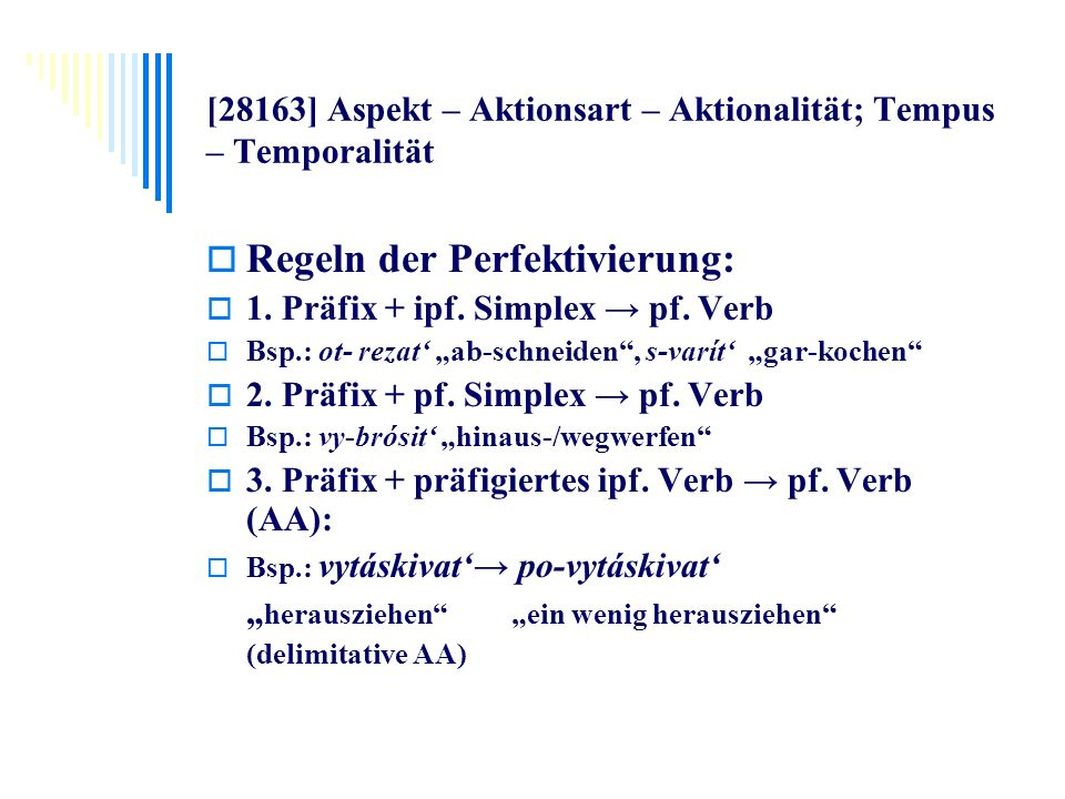[28163] Aspekt – Aktionsart – Aktionalität; Tempus – Temporalität Regeln der Perfektivierung: 1. Präfix + ipf. Simplex pf. Verb Bsp.: ot- rezat ab-sch