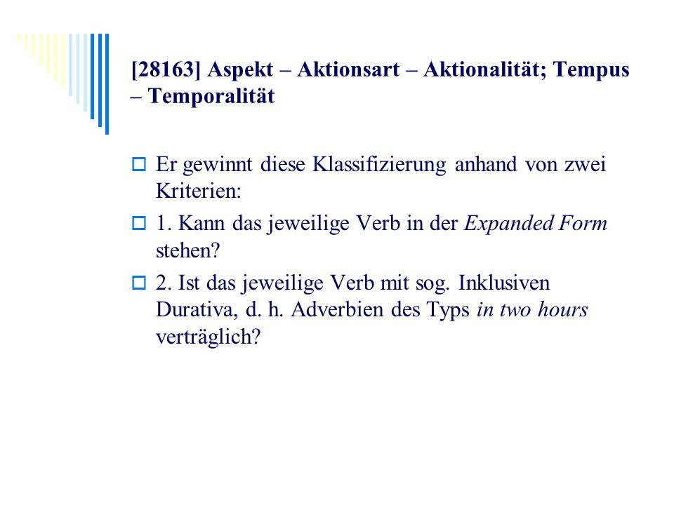 [28163] Aspekt – Aktionsart – Aktionalität; Tempus – Temporalität Er gewinnt diese Klassifizierung anhand von zwei Kriterien: 1. Kann das jeweilige Ve