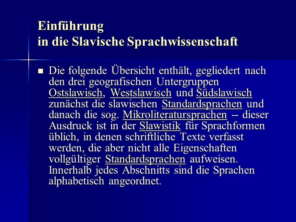 Einführung in die Slavische Sprachwissenschaft Die folgende Übersicht enthält, gegliedert nach den drei geografischen Untergruppen Ostslawisch, Westslawisch und Südslawisch zunächst die slawischen Standardsprachen und danach die sog.