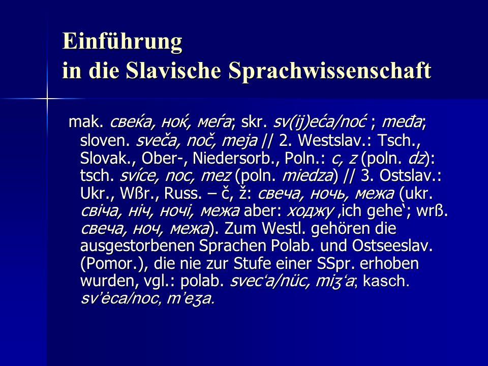 Einführung in die Slavische Sprachwissenschaft mak. свеќа, ноќ, меѓа; skr. sv(ij)eća/noć ; međa; sloven. sveča, noč, meja // 2. Westslav.: Tsch., Slov