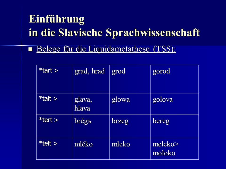 Einführung in die Slavische Sprachwissenschaft Belege für die Liquidametathese (TSS): Belege für die Liquidametathese (TSS): *tart > grad, hrad grodgorod *talt > glava, hlava głowagolova *tert > brěgъ brzegbereg *telt > mlěko mleko meleko> moloko