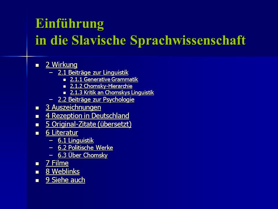 Einführung in die Slavische Sprachwissenschaft 2 Wirkung 2 Wirkung 2 Wirkung 2 Wirkung –2.1 Beiträge zur Linguistik 2.1 Beiträge zur Linguistik2.1 Beiträge zur Linguistik 2.1.1 Generative Grammatik 2.1.1 Generative Grammatik 2.1.1 Generative Grammatik 2.1.1 Generative Grammatik 2.1.2 Chomsky-Hierarchie 2.1.2 Chomsky-Hierarchie 2.1.2 Chomsky-Hierarchie 2.1.2 Chomsky-Hierarchie 2.1.3 Kritik an Chomskys Linguistik 2.1.3 Kritik an Chomskys Linguistik 2.1.3 Kritik an Chomskys Linguistik 2.1.3 Kritik an Chomskys Linguistik –2.2 Beiträge zur Psychologie 2.2 Beiträge zur Psychologie2.2 Beiträge zur Psychologie 3 Auszeichnungen 3 Auszeichnungen 3 Auszeichnungen 3 Auszeichnungen 4 Rezeption in Deutschland 4 Rezeption in Deutschland 4 Rezeption in Deutschland 4 Rezeption in Deutschland 5 Original-Zitate (übersetzt) 5 Original-Zitate (übersetzt) 5 Original-Zitate (übersetzt) 5 Original-Zitate (übersetzt) 6 Literatur 6 Literatur 6 Literatur 6 Literatur –6.1 Linguistik 6.1 Linguistik6.1 Linguistik –6.2 Politische Werke 6.2 Politische Werke6.2 Politische Werke –6.3 Über Chomsky 6.3 Über Chomsky6.3 Über Chomsky 7 Filme 7 Filme 7 Filme 7 Filme 8 Weblinks 8 Weblinks 8 Weblinks 8 Weblinks 9 Siehe auch 9 Siehe auch 9 Siehe auch 9 Siehe auch