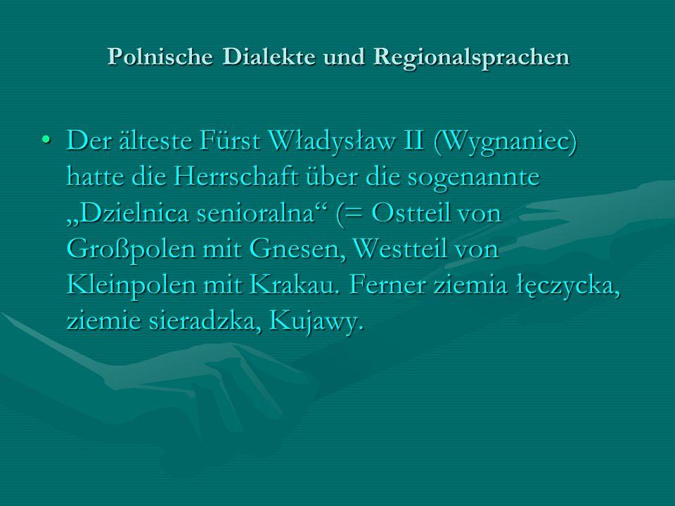 Polnische Dialekte und Regionalsprachen Der älteste Fürst Władysław II (Wygnaniec) hatte die Herrschaft über die sogenannte Dzielnica senioralna (= Os