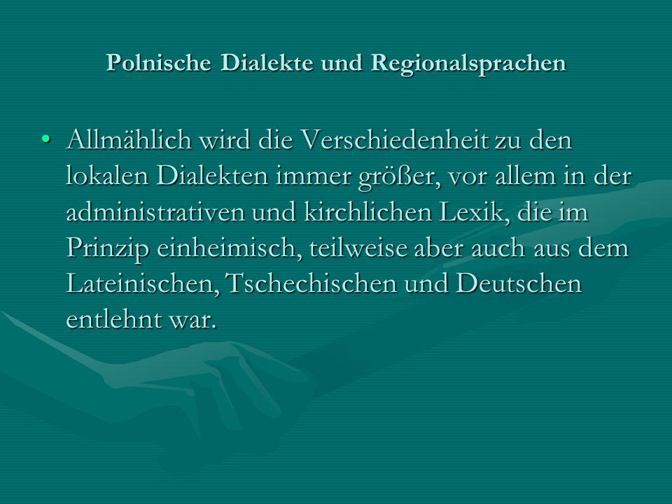 Polnische Dialekte und Regionalsprachen Allmählich wird die Verschiedenheit zu den lokalen Dialekten immer größer, vor allem in der administrativen un