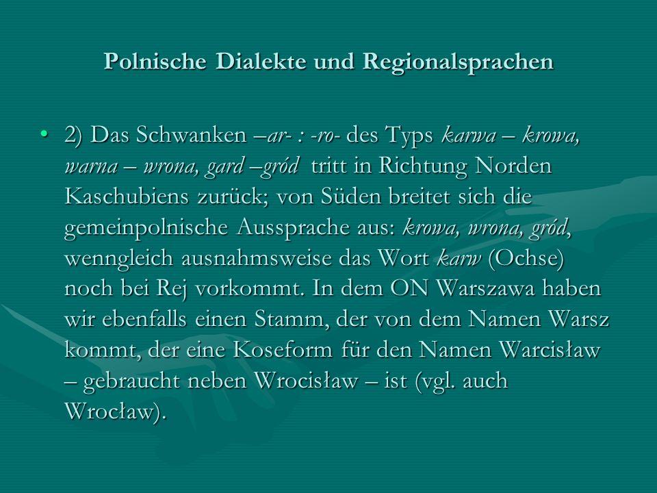 Polnische Dialekte und Regionalsprachen 2) Das Schwanken –ar- : -ro- des Typs karwa – krowa, warna – wrona, gard –gród tritt in Richtung Norden Kaschu