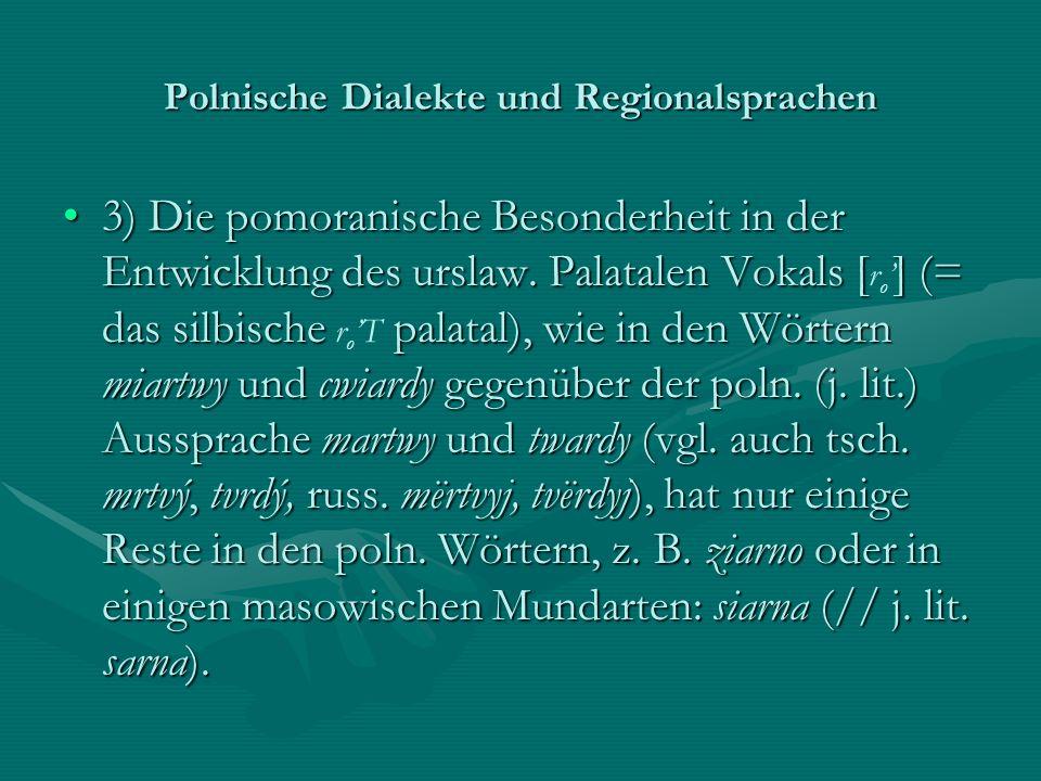 Polnische Dialekte und Regionalsprachen 3) Die pomoranische Besonderheit in der Entwicklung des urslaw. Palatalen Vokals [] (= das silbische palatal),
