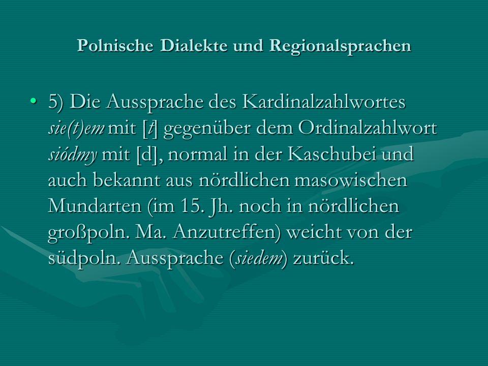 Polnische Dialekte und Regionalsprachen 5) Die Aussprache des Kardinalzahlwortes sie(t)em mit [t] gegenüber dem Ordinalzahlwort siódmy mit [d], normal