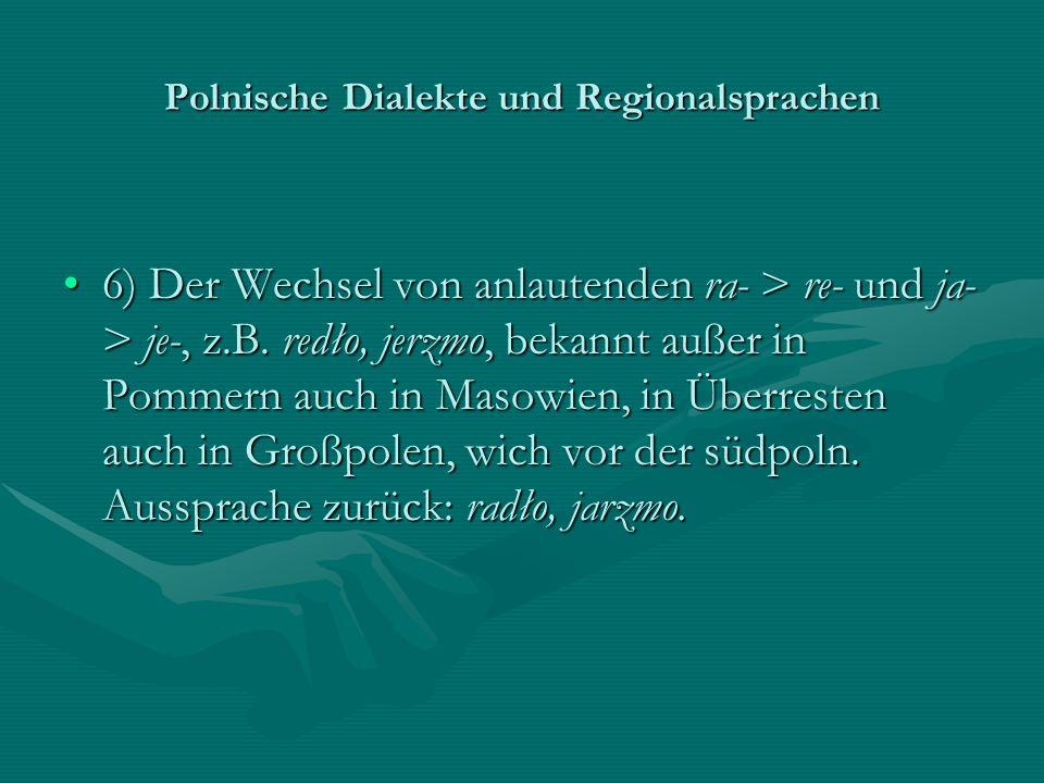 Polnische Dialekte und Regionalsprachen 6) Der Wechsel von anlautenden ra- > re- und ja- > je-, z.B. redło, jerzmo, bekannt außer in Pommern auch in M