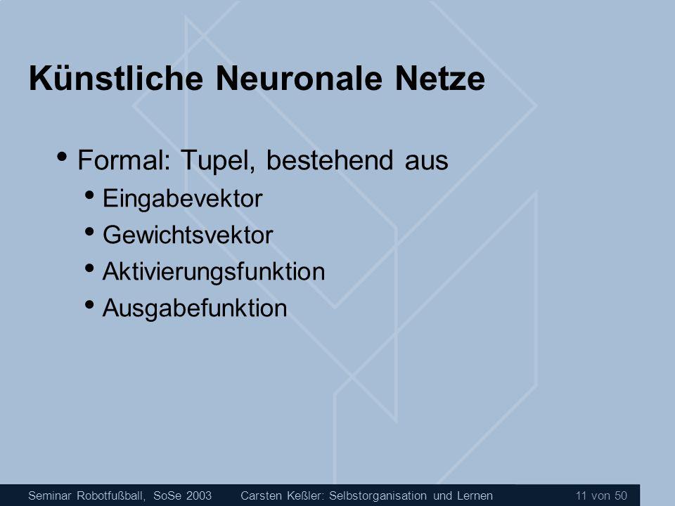 Seminar Robotfußball, SoSe 2003Carsten Keßler: Selbstorganisation und Lernen 11 von 50 Künstliche Neuronale Netze Formal: Tupel, bestehend aus Eingabe