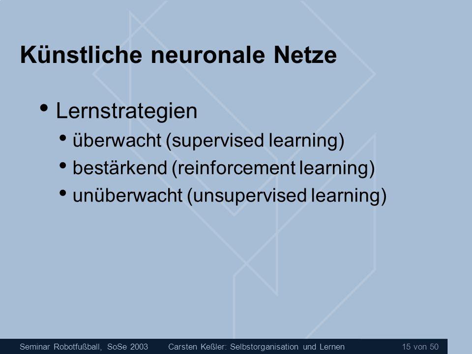 Seminar Robotfußball, SoSe 2003Carsten Keßler: Selbstorganisation und Lernen 15 von 50 Künstliche neuronale Netze Lernstrategien überwacht (supervised