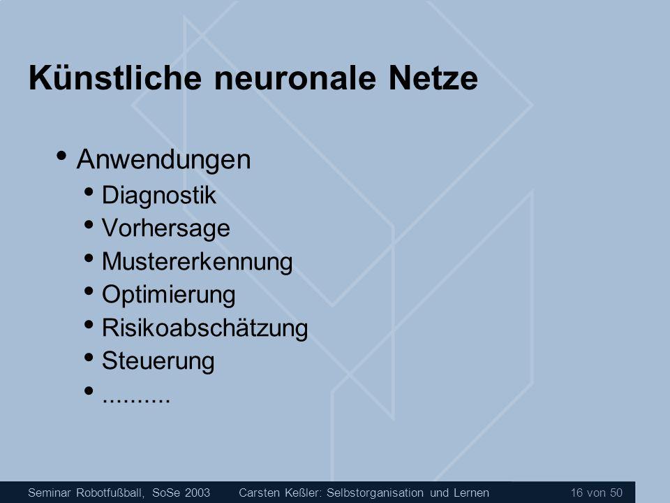 Seminar Robotfußball, SoSe 2003Carsten Keßler: Selbstorganisation und Lernen 16 von 50 Künstliche neuronale Netze Anwendungen Diagnostik Vorhersage Mu