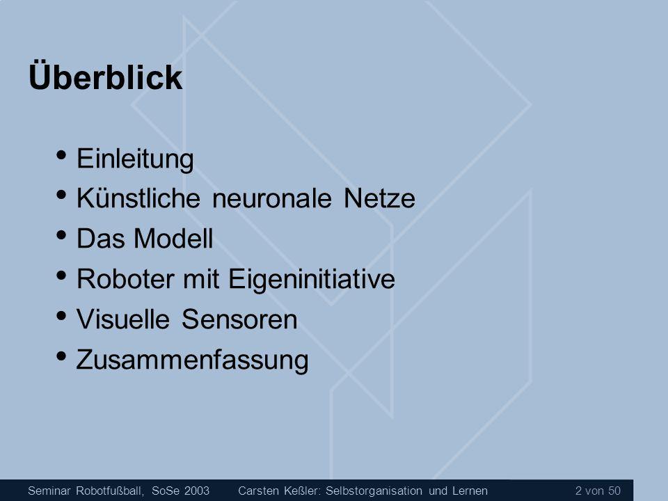 Seminar Robotfußball, SoSe 2003Carsten Keßler: Selbstorganisation und Lernen 3 von 50 Überblick Einleitung Künstliche neuronale Netze Das Modell Roboter mit Eigeninitiative Visuelle Sensoren Zusammenfassung