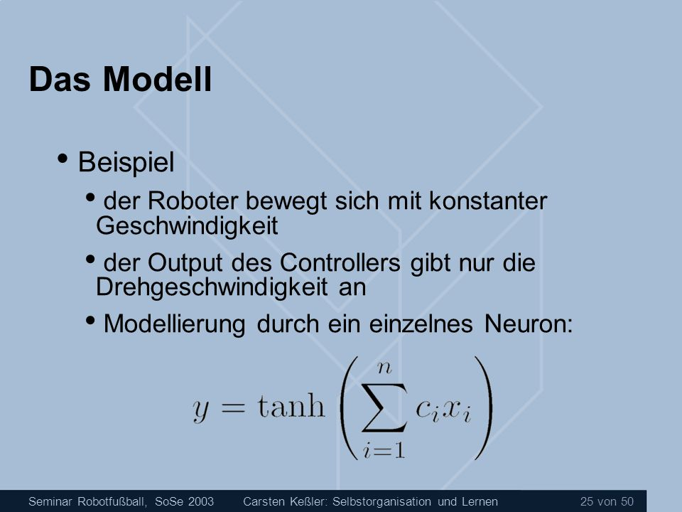 Seminar Robotfußball, SoSe 2003Carsten Keßler: Selbstorganisation und Lernen 25 von 50 Das Modell Beispiel der Roboter bewegt sich mit konstanter Gesc
