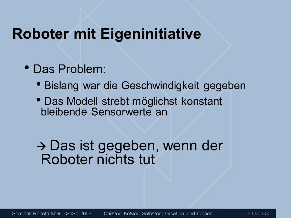 Seminar Robotfußball, SoSe 2003Carsten Keßler: Selbstorganisation und Lernen 30 von 50 Roboter mit Eigeninitiative Das Problem: Bislang war die Geschw