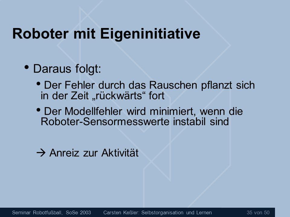 Seminar Robotfußball, SoSe 2003Carsten Keßler: Selbstorganisation und Lernen 35 von 50 Roboter mit Eigeninitiative Daraus folgt: Der Fehler durch das